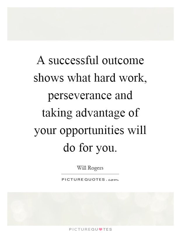 A successful outcome shows what hard work, perseverance and taking advantage of your opportunities will do for you Picture Quote #1