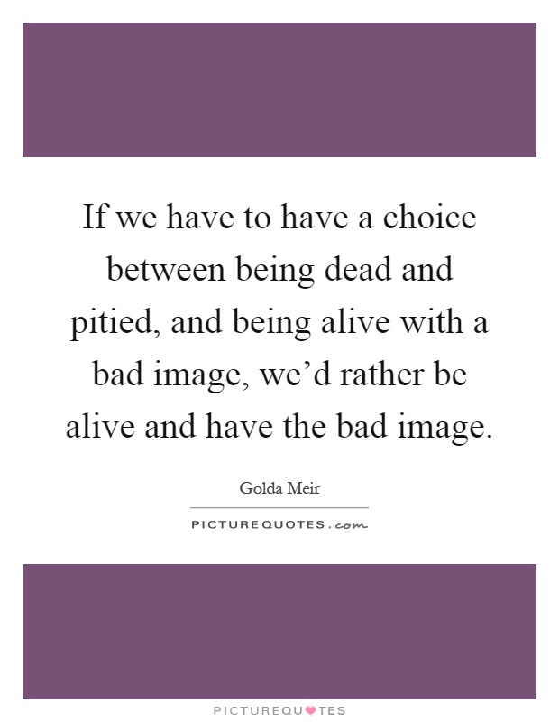 If we have to have a choice between being dead and pitied, and being alive with a bad image, we'd rather be alive and have the bad image Picture Quote #1