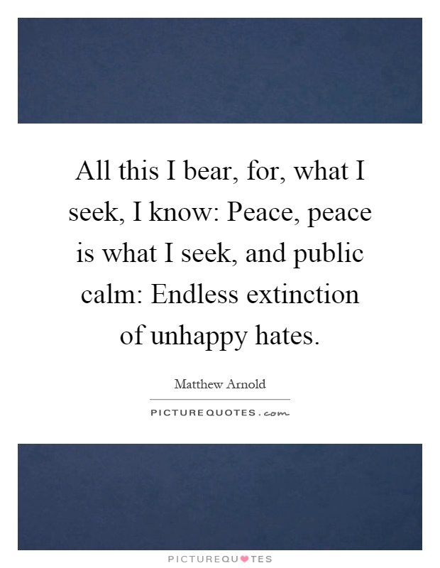 All this I bear, for, what I seek, I know: Peace, peace is what I seek, and public calm: Endless extinction of unhappy hates Picture Quote #1