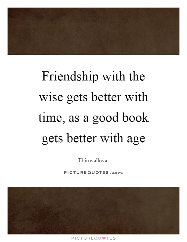 Friendship with the wise gets better with time, as a good book gets better with age Picture Quote #1
