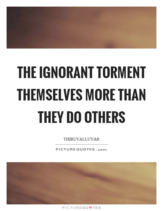 The ignorant torment themselves more than they do others Picture Quote #1