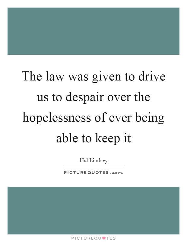 The law was given to drive us to despair over the hopelessness of ever being able to keep it Picture Quote #1