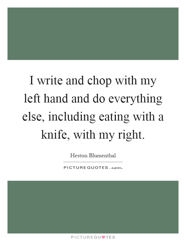 I write and chop with my left hand and do everything else, including eating with a knife, with my right Picture Quote #1