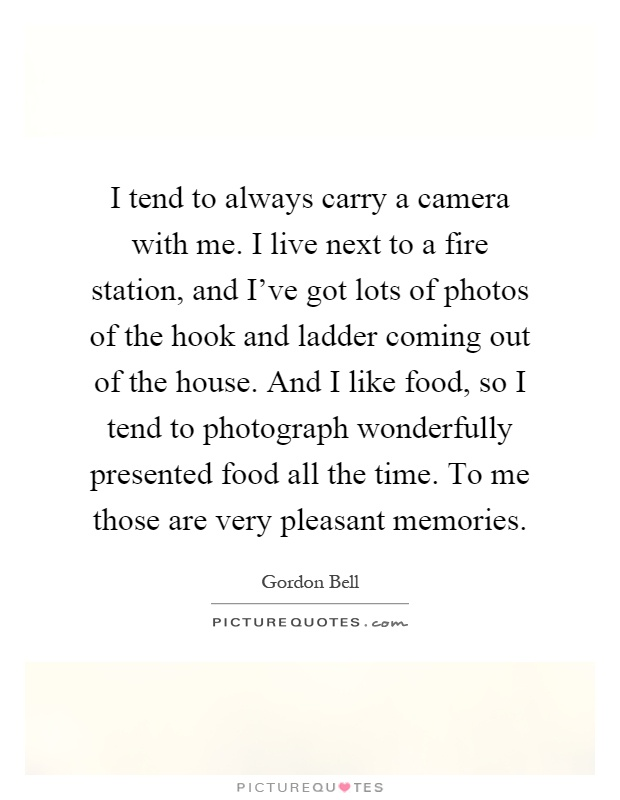 I tend to always carry a camera with me. I live next to a fire station, and I've got lots of photos of the hook and ladder coming out of the house. And I like food, so I tend to photograph wonderfully presented food all the time. To me those are very pleasant memories Picture Quote #1