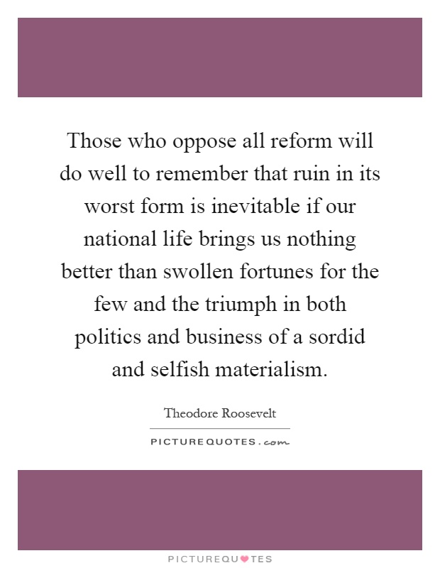 Those who oppose all reform will do well to remember that ruin in its worst form is inevitable if our national life brings us nothing better than swollen fortunes for the few and the triumph in both politics and business of a sordid and selfish materialism Picture Quote #1