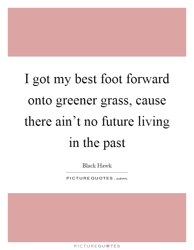 I got my best foot forward onto greener grass, cause there ain't no future living in the past Picture Quote #1