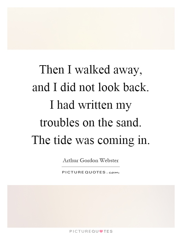 Then I walked away, and I did not look back. I had written my troubles on the sand. The tide was coming in Picture Quote #1