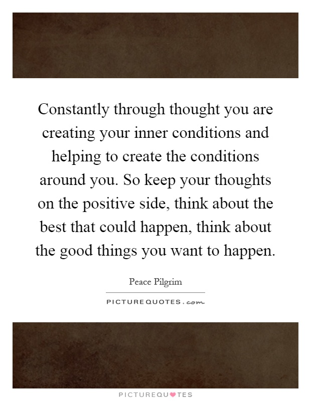 Constantly through thought you are creating your inner conditions and helping to create the conditions around you. So keep your thoughts on the positive side, think about the best that could happen, think about the good things you want to happen Picture Quote #1