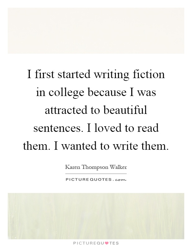 I first started writing fiction in college because I was attracted to beautiful sentences. I loved to read them. I wanted to write them Picture Quote #1