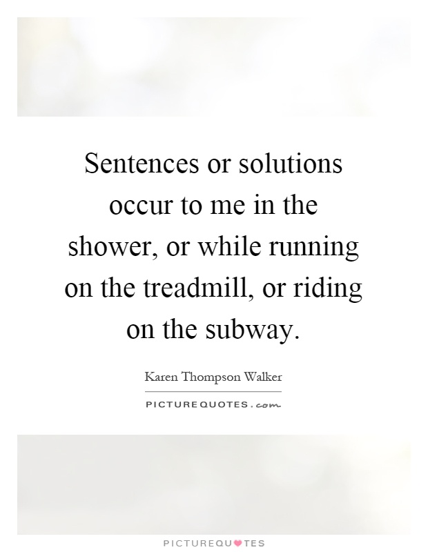 Sentences or solutions occur to me in the shower, or while running on the treadmill, or riding on the subway Picture Quote #1