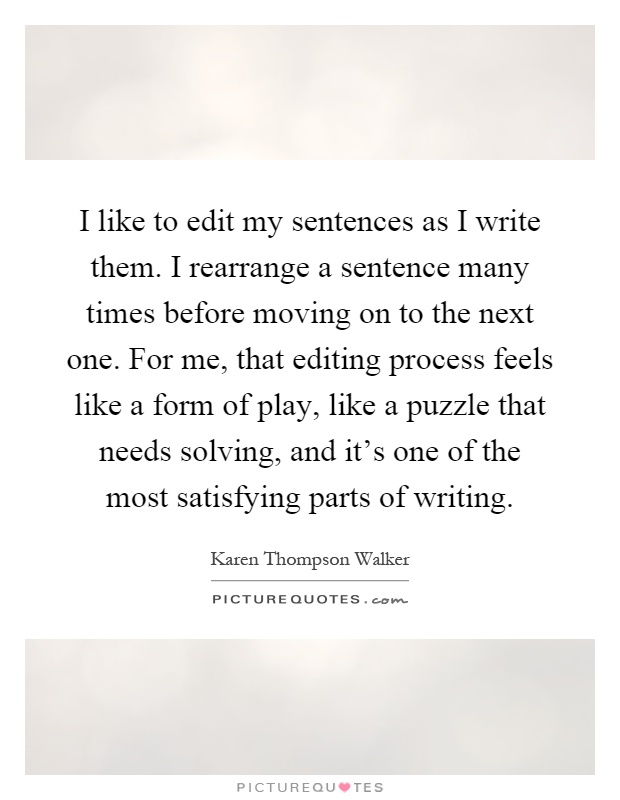 I like to edit my sentences as I write them. I rearrange a sentence many times before moving on to the next one. For me, that editing process feels like a form of play, like a puzzle that needs solving, and it's one of the most satisfying parts of writing Picture Quote #1