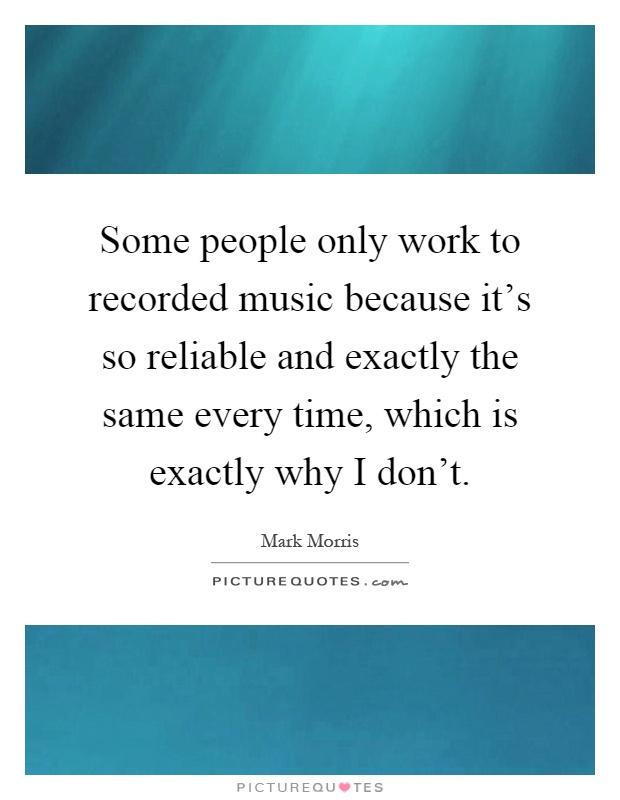 Some people only work to recorded music because it's so reliable and exactly the same every time, which is exactly why I don't Picture Quote #1