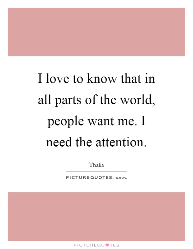 I love to know that in all parts of the world, people want me. I need the attention Picture Quote #1