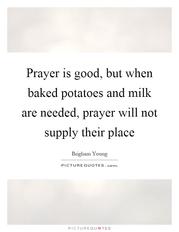 Prayer is good, but when baked potatoes and milk are needed, prayer will not supply their place Picture Quote #1
