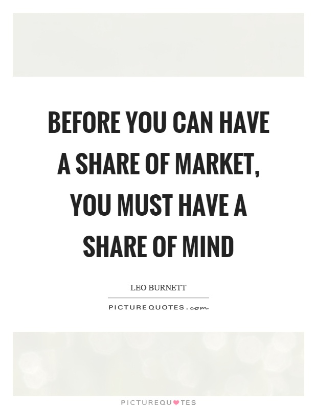 Before you can have a share of market, you must have a share of mind Picture Quote #1