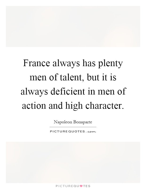 France always has plenty men of talent, but it is always deficient in men of action and high character Picture Quote #1