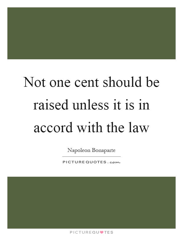 Not one cent should be raised unless it is in accord with the law Picture Quote #1
