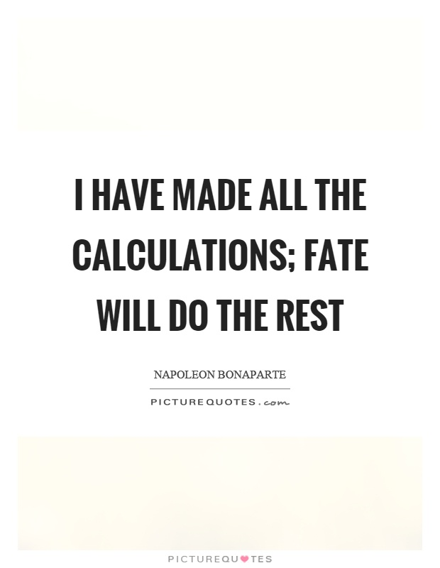 I have made all the calculations; fate will do the rest Picture Quote #1