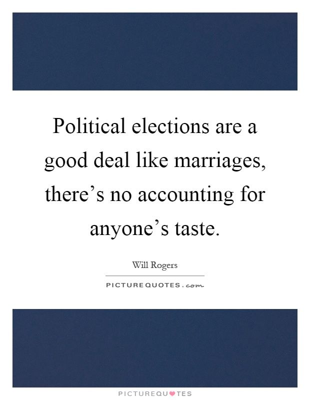 Political elections are a good deal like marriages, there's no accounting for anyone's taste Picture Quote #1