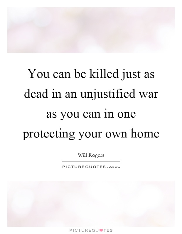 You can be killed just as dead in an unjustified war as you can in one protecting your own home Picture Quote #1