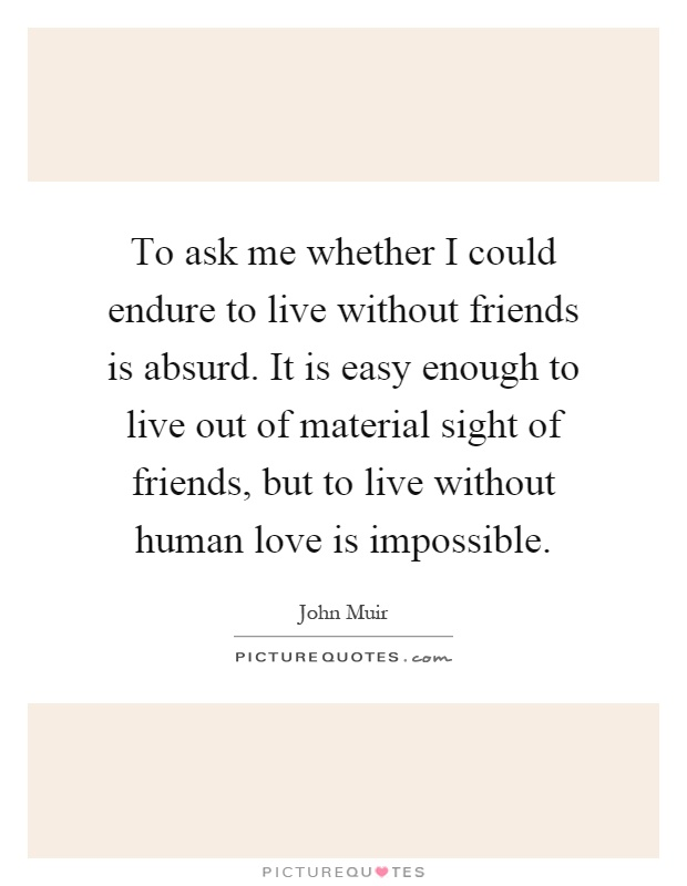 To ask me whether I could endure to live without friends is absurd. It is easy enough to live out of material sight of friends, but to live without human love is impossible Picture Quote #1
