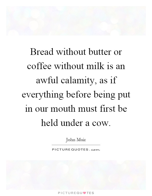 Bread without butter or coffee without milk is an awful calamity, as if everything before being put in our mouth must first be held under a cow Picture Quote #1