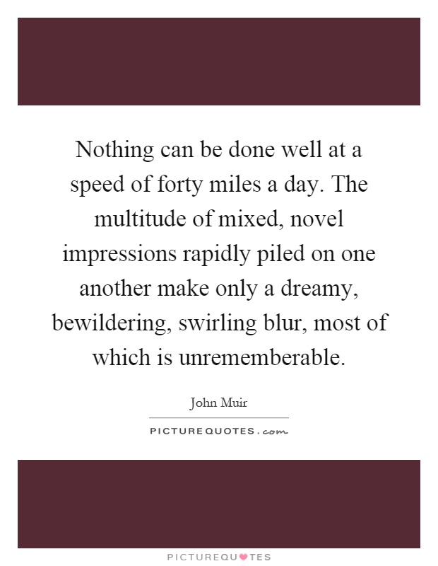 Nothing can be done well at a speed of forty miles a day. The multitude of mixed, novel impressions rapidly piled on one another make only a dreamy, bewildering, swirling blur, most of which is unrememberable Picture Quote #1