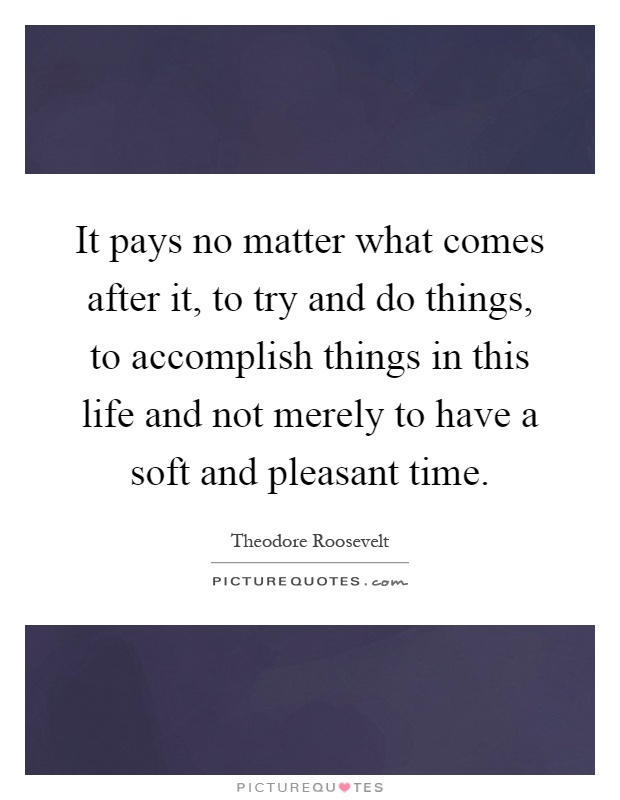 It pays no matter what comes after it, to try and do things, to accomplish things in this life and not merely to have a soft and pleasant time Picture Quote #1