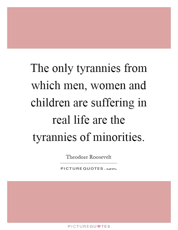The only tyrannies from which men, women and children are suffering in real life are the tyrannies of minorities Picture Quote #1
