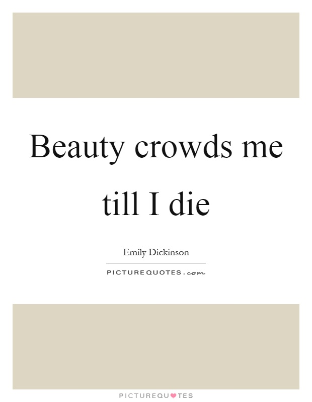Beauty crowds me till I die Picture Quote #1