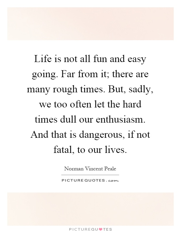 Life is not all fun and easy going. Far from it; there are many rough times. But, sadly, we too often let the hard times dull our enthusiasm. And that is dangerous, if not fatal, to our lives Picture Quote #1
