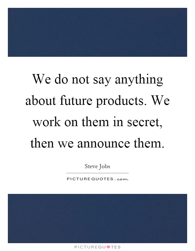 We do not say anything about future products. We work on them in secret, then we announce them Picture Quote #1