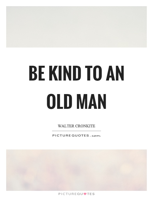 Be kind to an old man Picture Quote #1