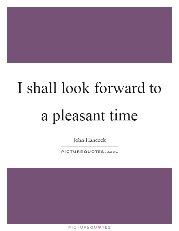 I shall look forward to a pleasant time Picture Quote #1