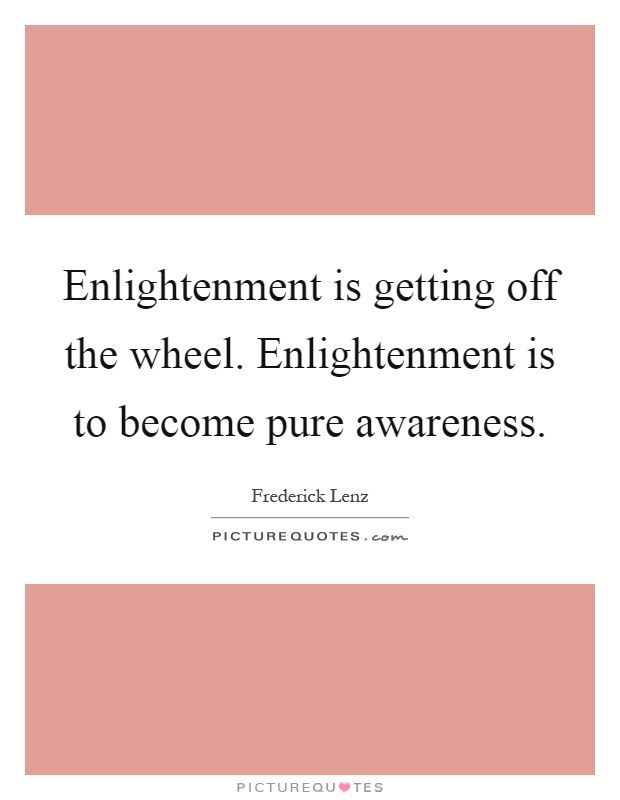 Enlightenment is getting off the wheel. Enlightenment is to become pure awareness Picture Quote #1
