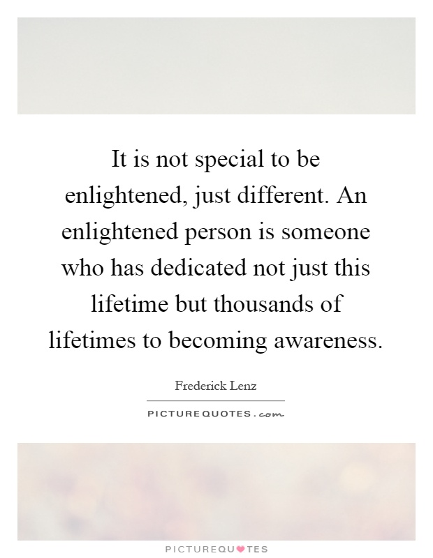 It is not special to be enlightened, just different. An enlightened person is someone who has dedicated not just this lifetime but thousands of lifetimes to becoming awareness Picture Quote #1