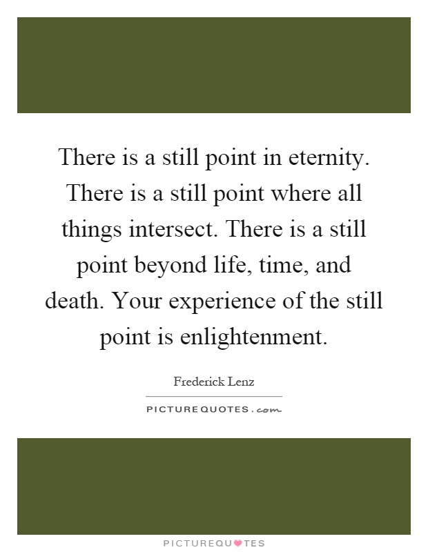 There is a still point in eternity. There is a still point where all things intersect. There is a still point beyond life, time, and death. Your experience of the still point is enlightenment Picture Quote #1