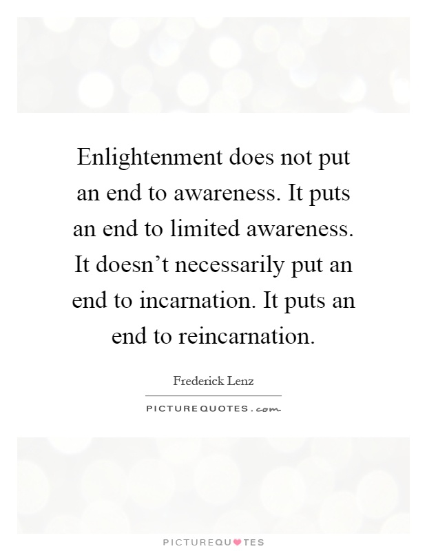 Enlightenment does not put an end to awareness. It puts an end to limited awareness. It doesn't necessarily put an end to incarnation. It puts an end to reincarnation Picture Quote #1