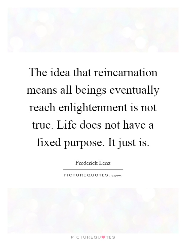 The idea that reincarnation means all beings eventually reach enlightenment is not true. Life does not have a fixed purpose. It just is Picture Quote #1