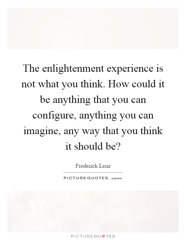 The enlightenment experience is not what you think. How could it be anything that you can configure, anything you can imagine, any way that you think it should be? Picture Quote #1