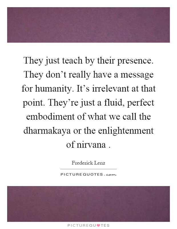 They just teach by their presence. They don't really have a message for humanity. It's irrelevant at that point. They're just a fluid, perfect embodiment of what we call the dharmakaya or the enlightenment of nirvana Picture Quote #1