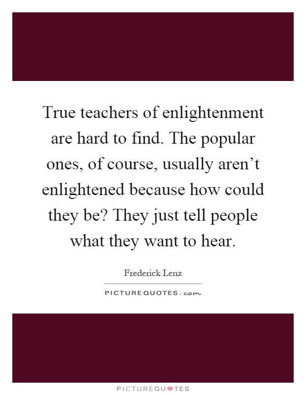 True teachers of enlightenment are hard to find. The popular ones, of course, usually aren't enlightened because how could they be? They just tell people what they want to hear Picture Quote #1