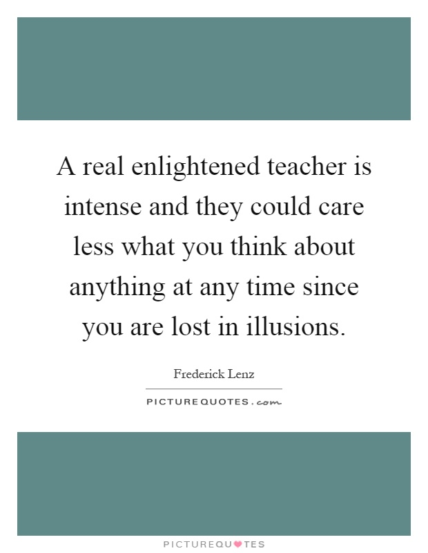 A real enlightened teacher is intense and they could care less what you think about anything at any time since you are lost in illusions Picture Quote #1