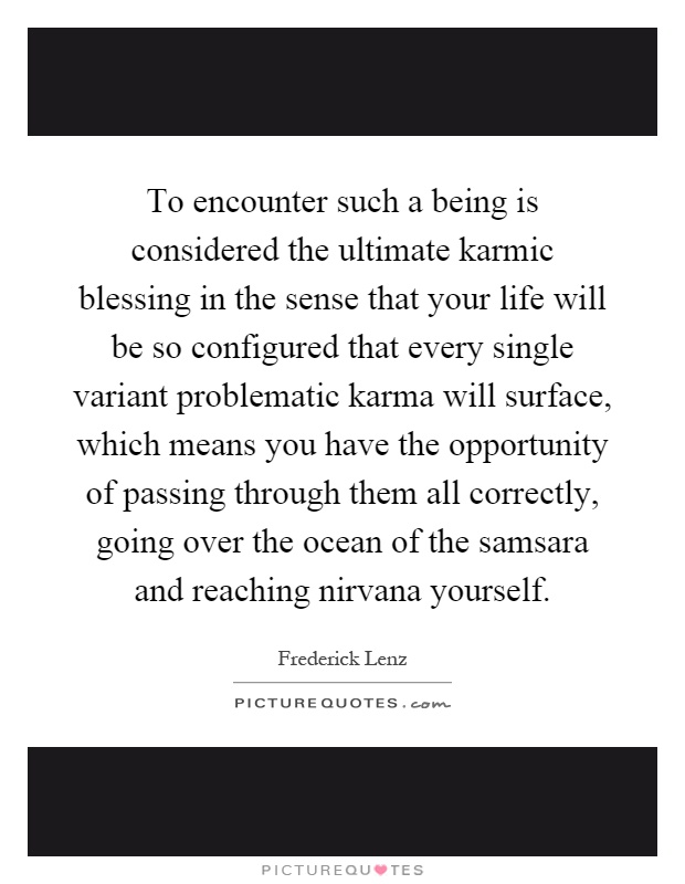 To encounter such a being is considered the ultimate karmic blessing in the sense that your life will be so configured that every single variant problematic karma will surface, which means you have the opportunity of passing through them all correctly, going over the ocean of the samsara and reaching nirvana yourself Picture Quote #1