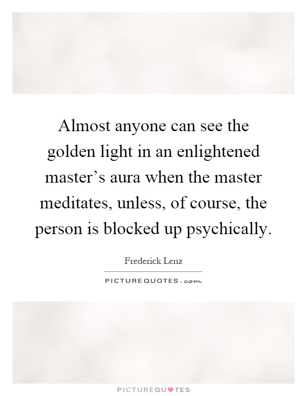 Almost anyone can see the golden light in an enlightened master's aura when the master meditates, unless, of course, the person is blocked up psychically Picture Quote #1
