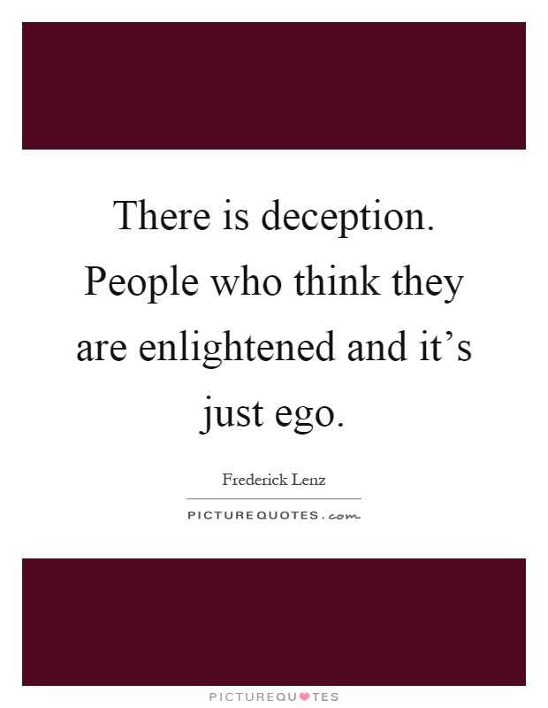 There is deception. People who think they are enlightened and it's just ego Picture Quote #1