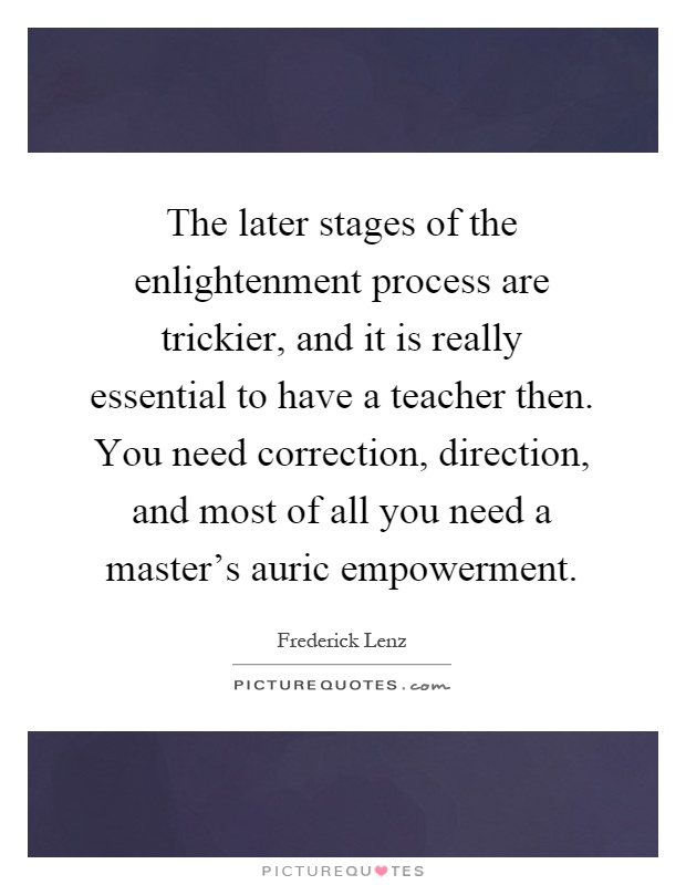 The later stages of the enlightenment process are trickier, and it is really essential to have a teacher then. You need correction, direction, and most of all you need a master's auric empowerment Picture Quote #1