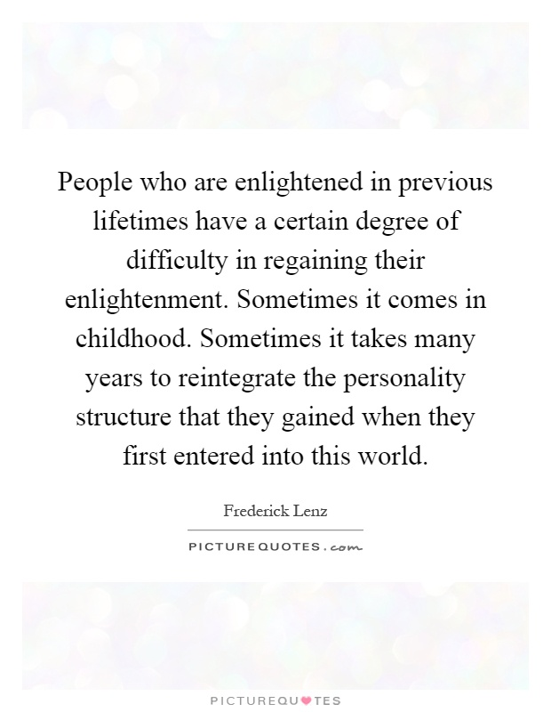 People who are enlightened in previous lifetimes have a certain degree of difficulty in regaining their enlightenment. Sometimes it comes in childhood. Sometimes it takes many years to reintegrate the personality structure that they gained when they first entered into this world Picture Quote #1
