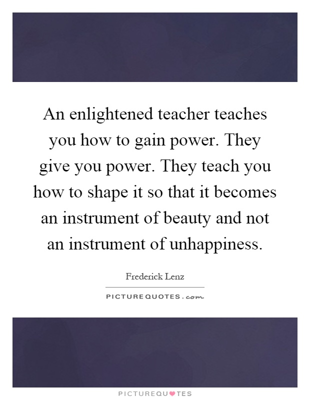 An enlightened teacher teaches you how to gain power. They give you power. They teach you how to shape it so that it becomes an instrument of beauty and not an instrument of unhappiness Picture Quote #1