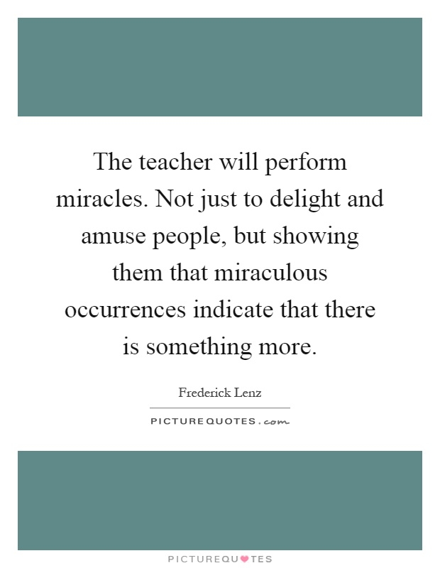 The teacher will perform miracles. Not just to delight and amuse people, but showing them that miraculous occurrences indicate that there is something more Picture Quote #1